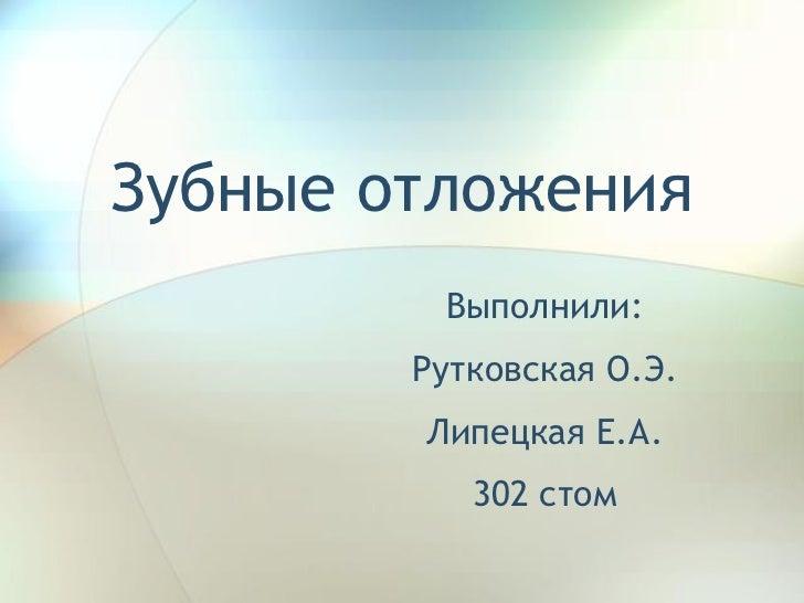 Зубные отложения Выполнили: Рутковская О.Э. Липецкая Е.А. 302 стом