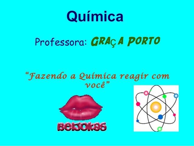 """Química  Professora:   Graç a Porto""""Fazendo a Química reagir com            você"""""""