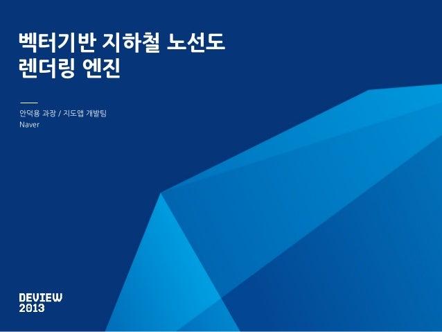 벡터기반 지하철 노선도 렌더링 엔진 안덕용 과장 / 지도앱 개발팀 Naver