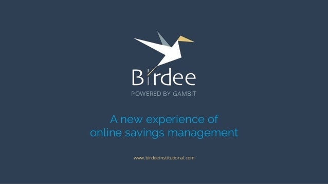A new experience of online savings management www.birdeeinstitutional.com POWERED BY GAMBIT