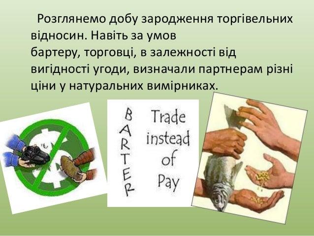 Розглянемо добу зародження торгівельних відносин. Навіть за умов бартеру, торговці, в залежності від вигідності угоди, виз...