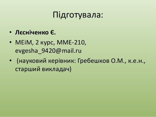 Підготувала: • Лєсніченко Є. • МЕіМ, 2 курс, ММЕ-210, evgesha_9420@mail.ru • (науковий керівник: Гребешков О.М., к.е.н., с...