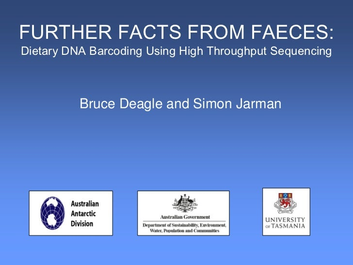 FURTHER FACTS FROM FAECES:Dietary DNA Barcoding Using High Throughput Sequencing          Bruce Deagle and Simon Jarman