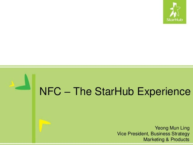 NFC – The StarHub Experience                               Yeong Mun Ling              Vice President, Business Strategy  ...