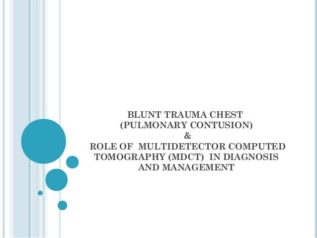 BLUNT TRAUMA CHEST     (PULMONARY CONTUSION)                &ROLE OF MULTIDETECTOR COMPUTED TOMOGRAPHY (MDCT) IN DIAGNOSIS...