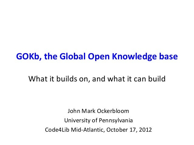GOKb, the Global Open Knowledge base What it builds on, and what it can build John Mark Ockerbloom University of Pennsylva...