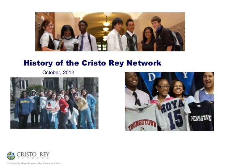 History of the Cristo Rey Network                                 October, 2012Transforming Urban America – One Student at...
