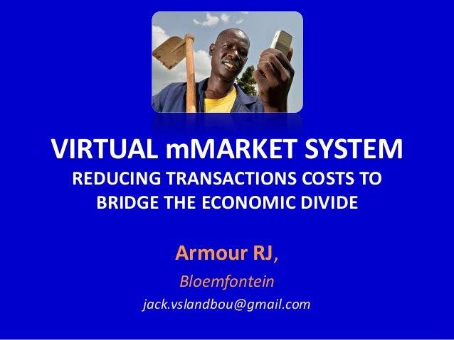 VIRTUAL mMARKET SYSTEM REDUCING TRANSACTIONS COSTS TO   BRIDGE THE ECONOMIC DIVIDE           Armour RJ,            Bloemfo...