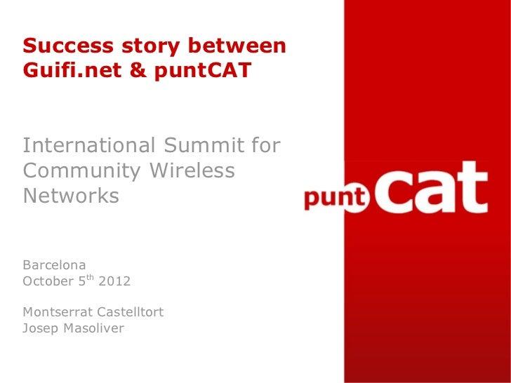 Success story betweenGuifi.net & puntCATInternational Summit forCommunity WirelessNetworksBarcelonaOctober 5th 2012Montser...