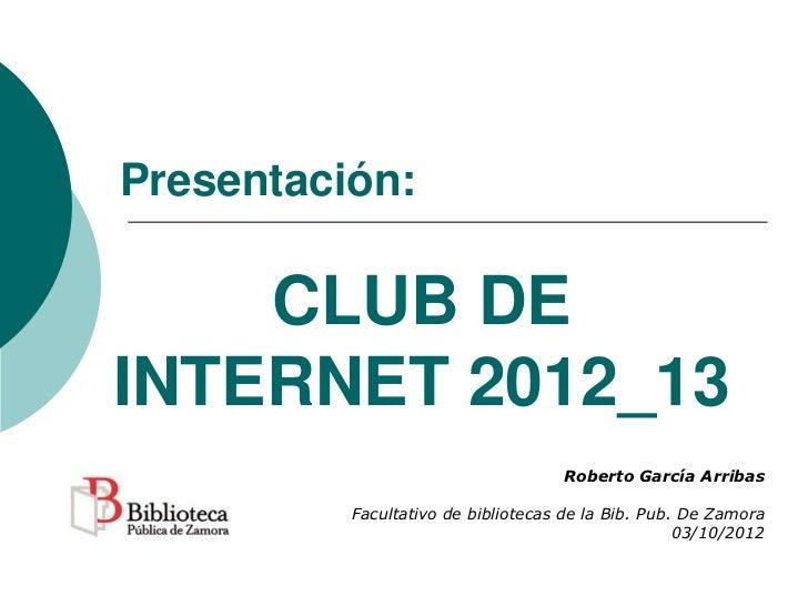 Presentación:    CLUB DEINTERNET 2012_13                                    Roberto García Arribas          Facultativo de...