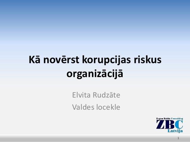 Kā novērst korupcijas riskus       organizācijā         Elvita Rudzāte         Valdes locekle                             ...