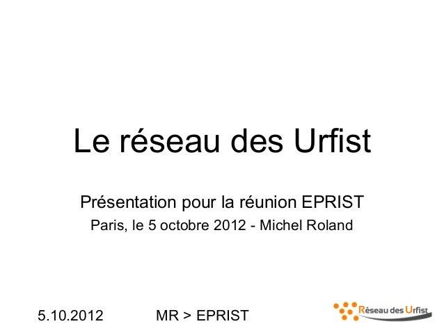 5.10.2012 MR > EPRISTLe réseau des UrfistPrésentation pour la réunion EPRISTParis, le 5 octobre 2012 - Michel Roland