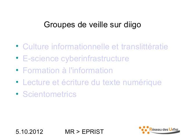 5.10.2012 MR > EPRISTGroupes de veille sur diigo• Culture informationnelle et translittératie• E-science cyberinfrastructu...