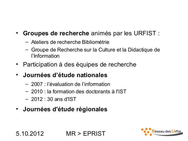 5.10.2012 MR > EPRIST• Groupes de recherche animés par les URFIST :– Ateliers de recherche Bibliométrie– Groupe de Recherc...