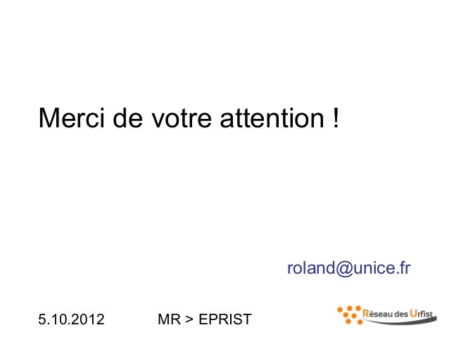 5.10.2012 MR > EPRISTMerci de votre attention !roland@unice.fr