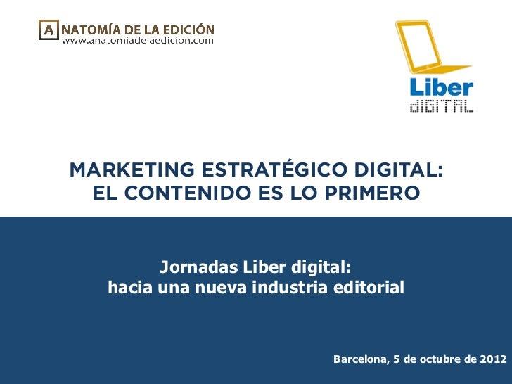 MARKETING ESTRATÉGICO DIGITAL: EL CONTENIDO ES LO PRIMERO         Jornadas Liber digital:   hacia una nueva industria edit...