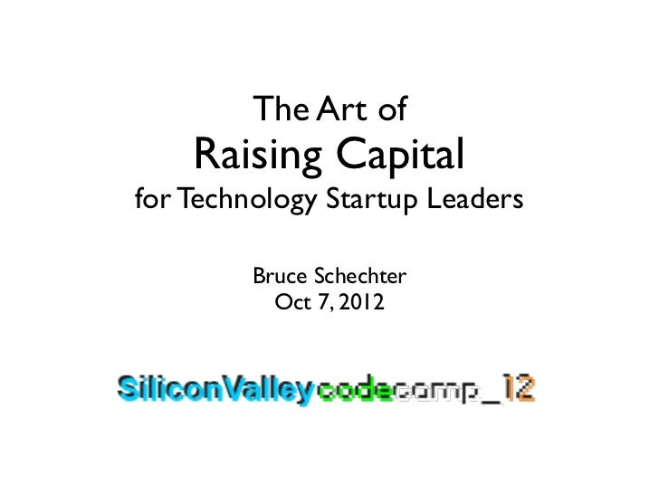 The Art of    Raising Capitalfor Technology Startup Leaders         Bruce Schechter           Oct 7, 2012