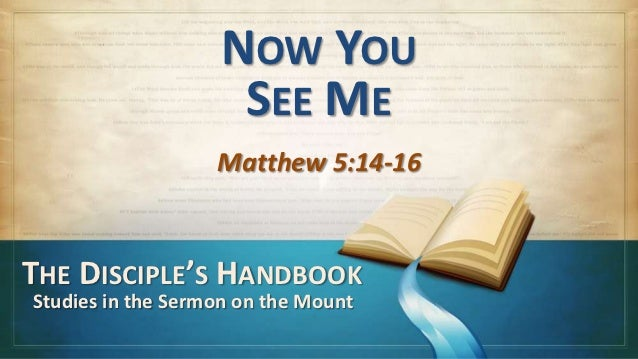 NOW YOU                    SEE ME                   Matthew 5:14-16THE DISCIPLE'S HANDBOOKStudies in the Sermon on the Mount
