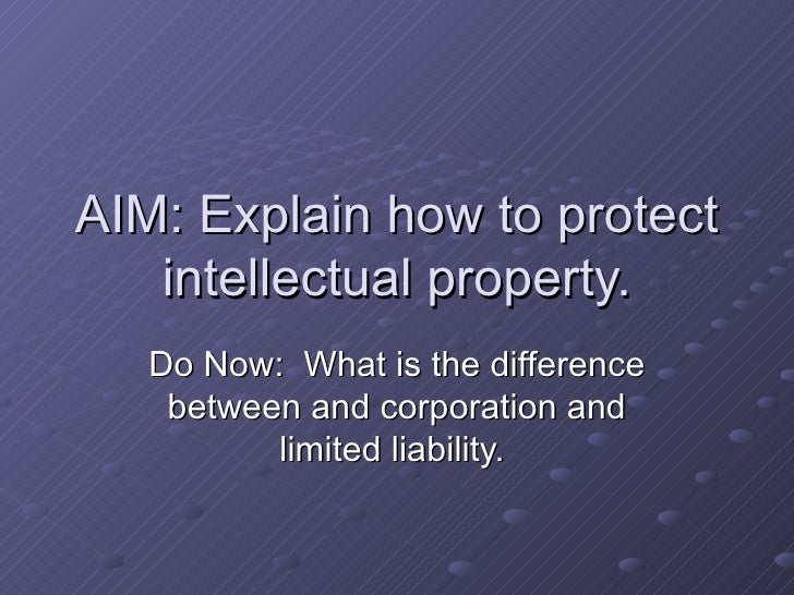 AIM: Explain how to protect intellectual property. Do Now:  What is the difference between and corporation and limited lia...