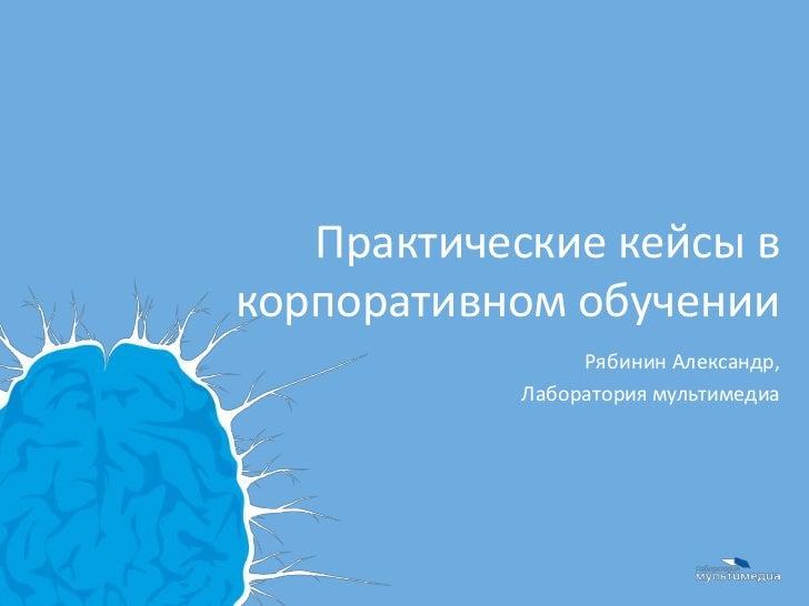 Практические кейсы вкорпоративном обучении                 Рябинин Александр,            Лаборатория мультимедиа