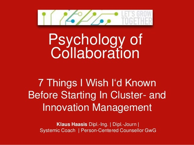 Psychology of     Collaboration  7 Things I Wish I'd KnownBefore Starting In Cluster- and   Innovation Management        K...