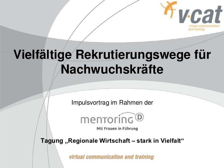 """Vielfältige Rekrutierungswege für         Nachwuchskräfte              Impulsvortrag im Rahmen der    Tagung """"Regionale Wi..."""