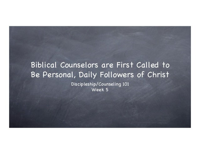 Biblical Counselors are First Called toBe Personal, Daily Followers of Christ           Discipleship/Counseling 101       ...