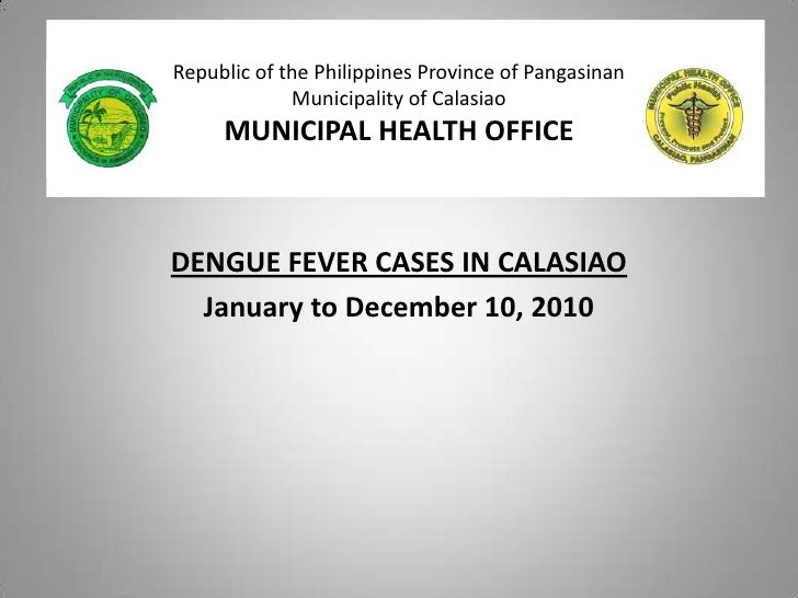 Republic of the Philippines Province of PangasinanMunicipality of CalasiaoMUNICIPAL HEALTH OFFICE<br />DENGUE FEVER CASES ...