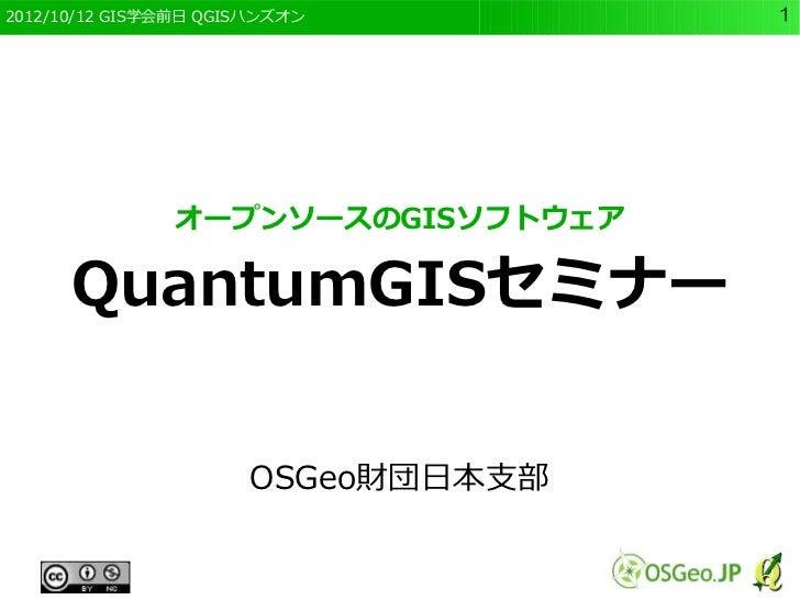 2012/10/12 GIS学会前日 QGISハンズオン        1               オープンソースのGISソフトウェア      QuantumGISセミナー                      OSGeo財団日本支部