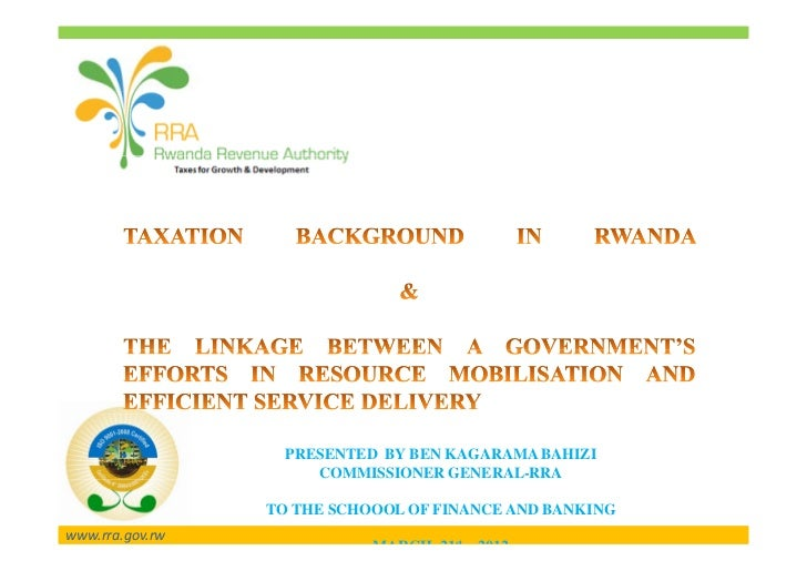 PRESENTED BY BEN KAGARAMA BAHIZI                      COMMISSIONER GENERAL-RRA                 TO THE SCHOOOL OF FINANCE A...