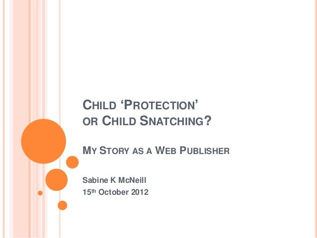 CHILD 'PROTECTION'OR CHILD SNATCHING?MY STORY AS A WEB PUBLISHERSabine K McNeill15th October 2012