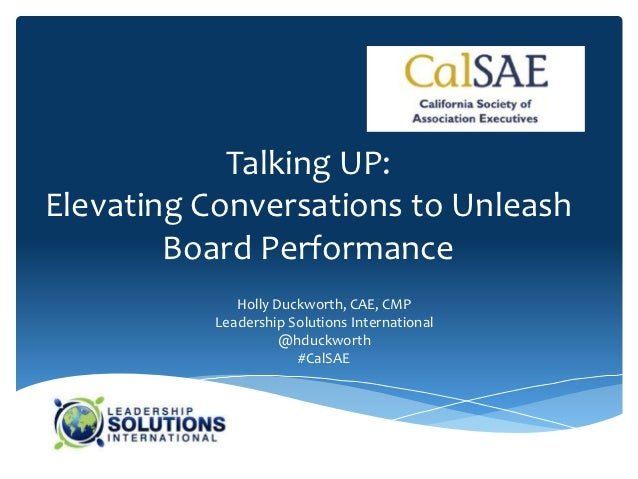 Talking UP:Elevating Conversations to Unleash        Board Performance             Holly Duckworth, CAE, CMP          Lead...