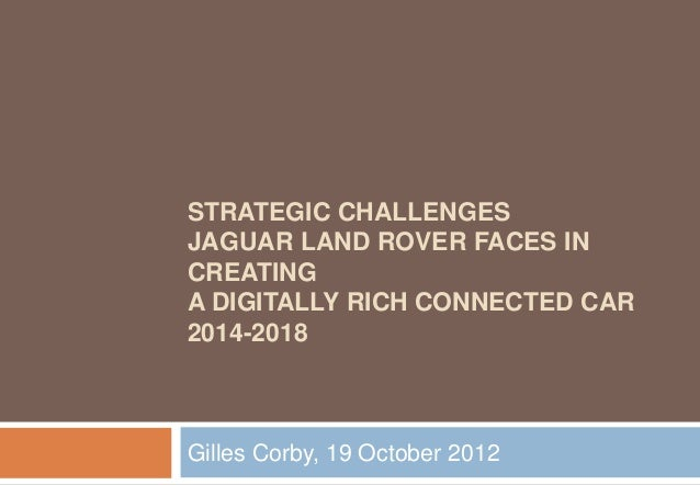 STRATEGIC CHALLENGESJAGUAR LAND ROVER FACES INCREATINGA DIGITALLY RICH CONNECTED CAR2014-2018Gilles Corby, 19 October 2012
