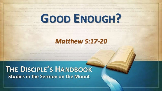 GOOD ENOUGH?                   Matthew 5:17-20THE DISCIPLE'S HANDBOOKStudies in the Sermon on the Mount