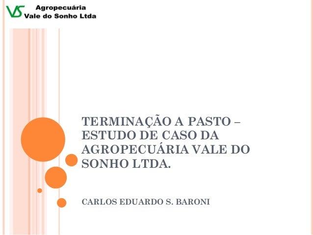 TERMINAÇÃO A PASTO –ESTUDO DE CASO DAAGROPECUÁRIA VALE DOSONHO LTDA.CARLOS EDUARDO S. BARONI