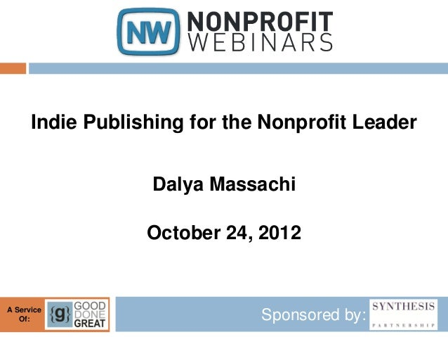 Indie Publishing for the Nonprofit Leader                  Dalya Massachi                  October 24, 2012A Service   Of:...