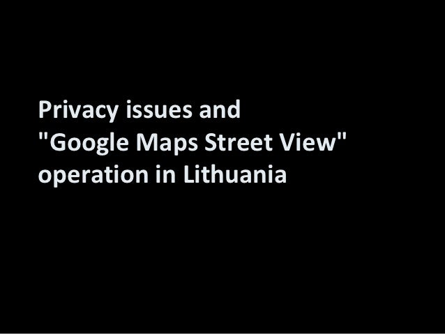 """Privacy issues and""""Google Maps Street View""""operation in Lithuania         Liutauras Ulevičius,         2012.10.25"""