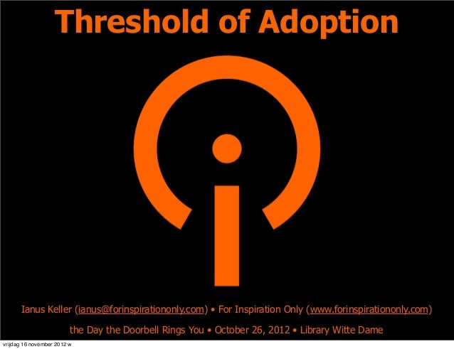 Threshold of Adoption      Ianus Keller (ianus@forinspirationonly.com) • For Inspiration Only (www.forinspirationonly.com)...
