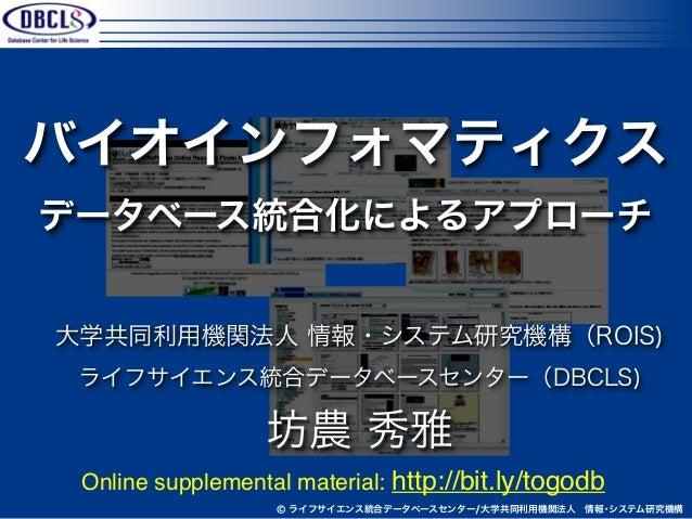 バイオインフォマティクスデータベース統合化によるアプローチ大学共同利用機関法人 情報・システム研究機構(ROIS) ライフサイエンス統合データベースセンター(DBCLS)                  坊農 秀雅 Online supple...