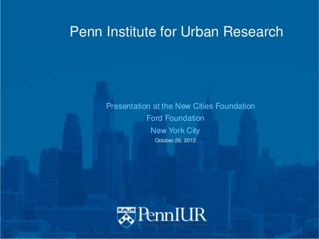 Penn Institute for Urban Research     Presentation at the New Cities Foundation                Ford Foundation            ...