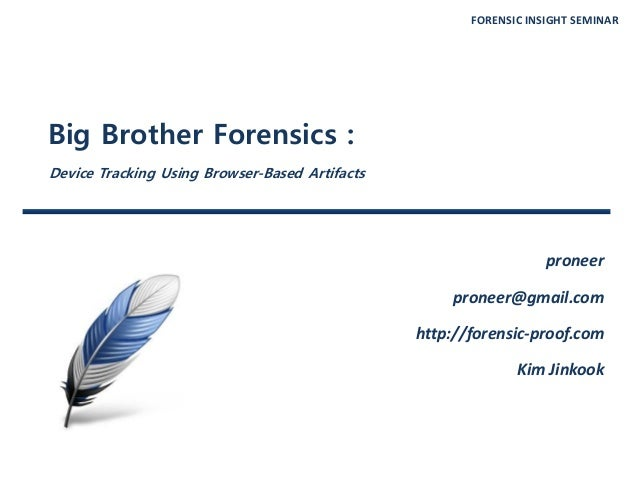 FORENSIC INSIGHT SEMINAR Big Brother Forensics : Device Tracking Using Browser-Based Artifacts proneer proneer@gmail.com h...