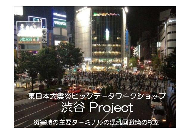 東日本大震災ビックデータワークショップ東日本大震災ビックデータワークショップ    渋谷 Project災害時の主要ターミナルの混乱回避策の災害時の主要ターミナルの混乱回避策の検討      ターミナルの混乱回避策