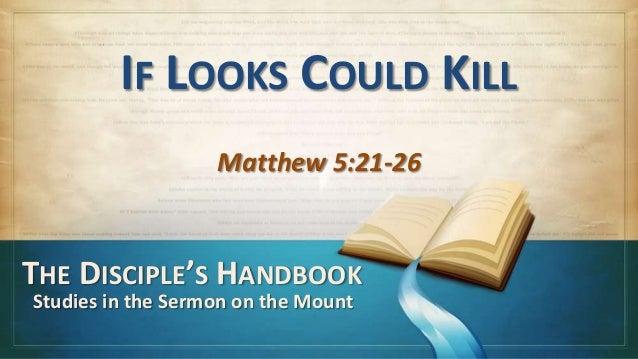 IF LOOKS COULD KILL                   Matthew 5:21-26THE DISCIPLE'S HANDBOOKStudies in the Sermon on the Mount