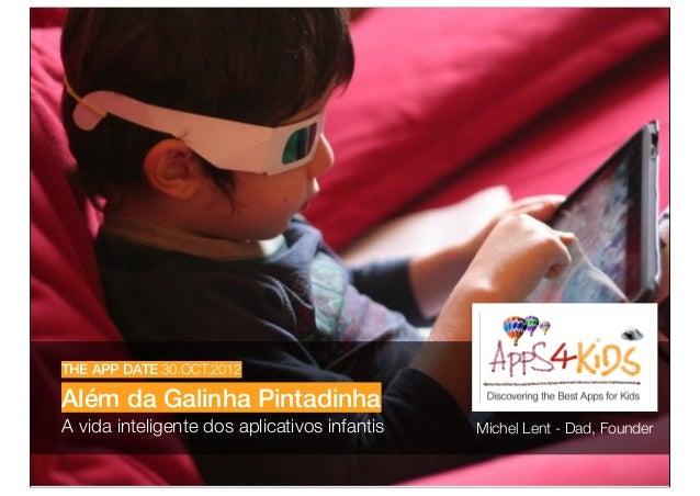 THE APP DATE 30.OCT.2012Além da Galinha PintadinhaA vida inteligente dos aplicativos infantis   Michel Lent - Dad, Founder