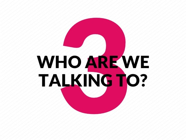 3     WHO ARE WETALKING TO?