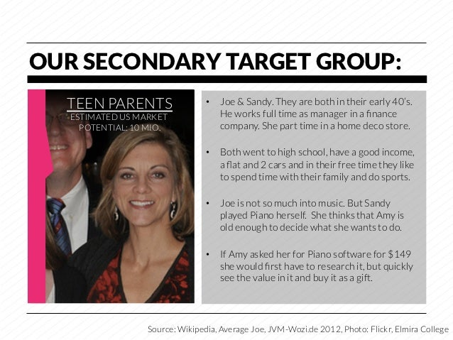 OUR SECONDARY TARGET GROUP:  TEEN PARENTS                   • Joe & Sandy. They are both in their early 40's.   ESTIMATED...