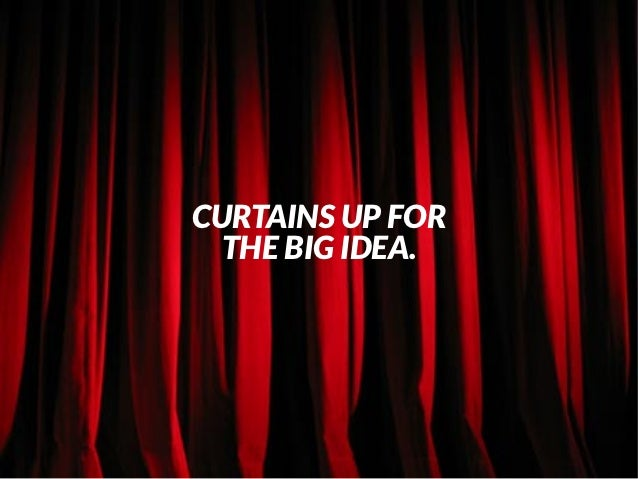 CURTAINS UP FOR  THE BIG IDEA.