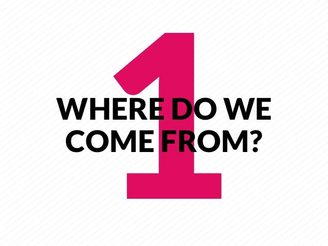 1     WHERE DO WECOME FROM?
