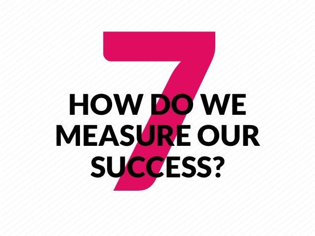 7     HOW DO WEMEASURE OUR  SUCCESS?