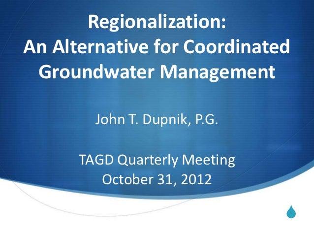 Regionalization:An Alternative for Coordinated Groundwater Management        John T. Dupnik, P.G.      TAGD Quarterly Meet...